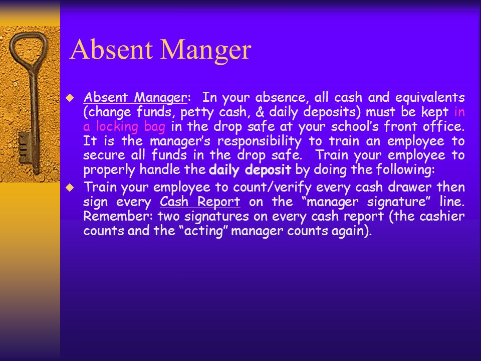 Absent Manger Absent Manager: In your absence, all cash and equivalents (change funds, petty cash, & daily deposits) must be kept in a locking bag in