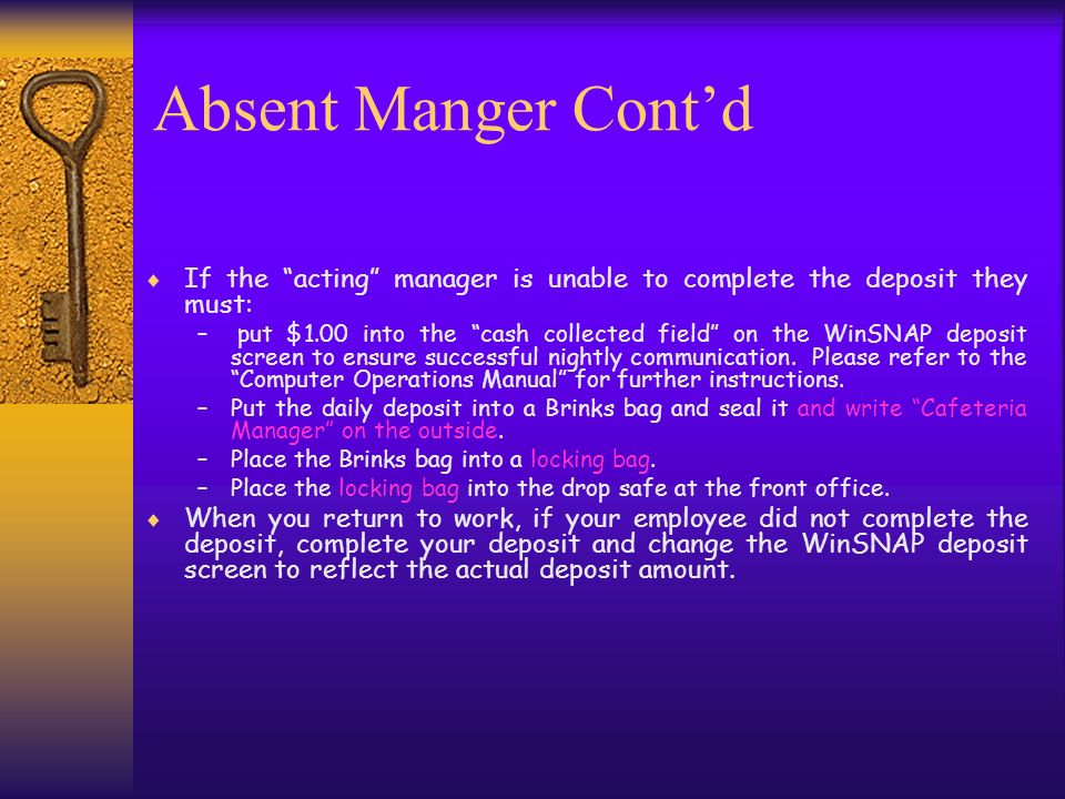 Absent Manger Contd If the acting manager is unable to complete the deposit they must: – put $1.00 into the cash collected field on the WinSNAP deposi