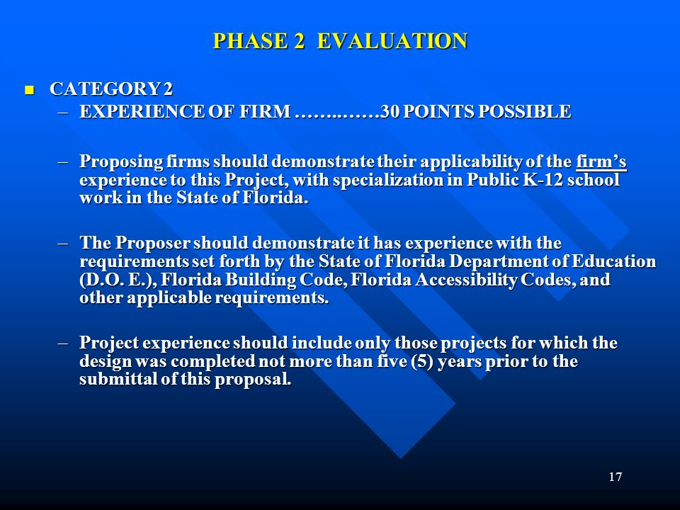 17 PHASE 2 EVALUATION CATEGORY 2 CATEGORY 2 –EXPERIENCE OF FIRM ……..……30 POINTS POSSIBLE –Proposing firms should demonstrate their applicability of the firms experience to this Project, with specialization in Public K-12 school work in the State of Florida.