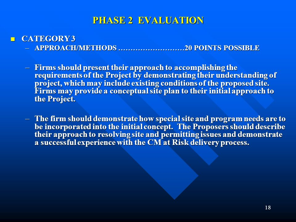 18 PHASE 2 EVALUATION CATEGORY 3 CATEGORY 3 –APPROACH/METHODS ………………………20 POINTS POSSIBLE –Firms should present their approach to accomplishing the requirements of the Project by demonstrating their understanding of project, which may include existing conditions of the proposed site.