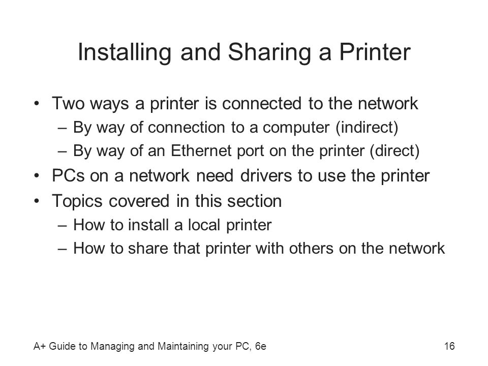 A+ Guide to Managing and Maintaining your PC, 6e16 Installing and Sharing a Printer Two ways a printer is connected to the network –By way of connecti