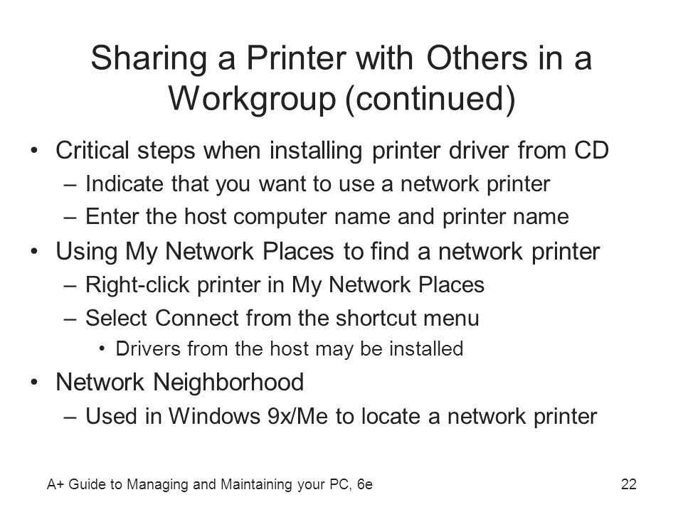 A+ Guide to Managing and Maintaining your PC, 6e22 Sharing a Printer with Others in a Workgroup (continued) Critical steps when installing printer dri