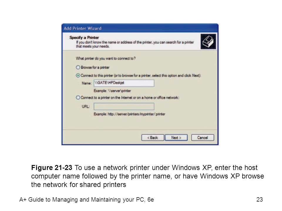 A+ Guide to Managing and Maintaining your PC, 6e23 Figure 21-23 To use a network printer under Windows XP, enter the host computer name followed by th