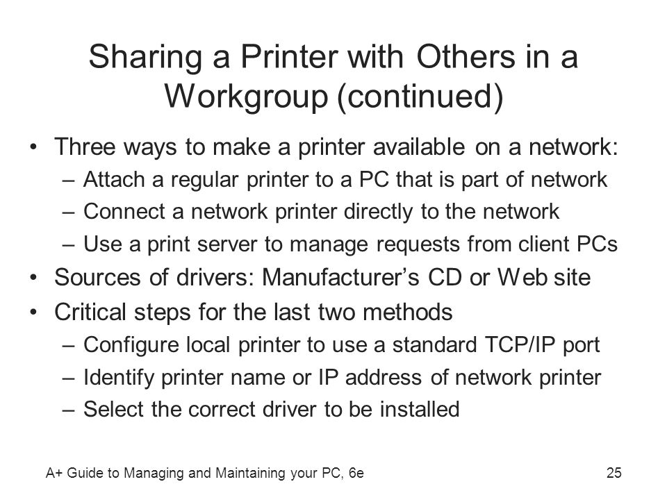 A+ Guide to Managing and Maintaining your PC, 6e25 Sharing a Printer with Others in a Workgroup (continued) Three ways to make a printer available on