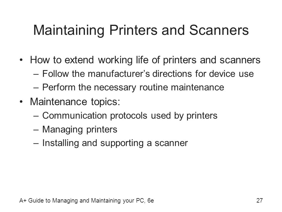 A+ Guide to Managing and Maintaining your PC, 6e27 Maintaining Printers and Scanners How to extend working life of printers and scanners –Follow the m