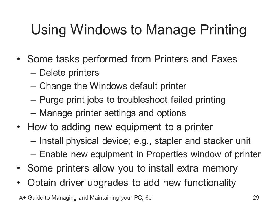 A+ Guide to Managing and Maintaining your PC, 6e29 Using Windows to Manage Printing Some tasks performed from Printers and Faxes –Delete printers –Cha