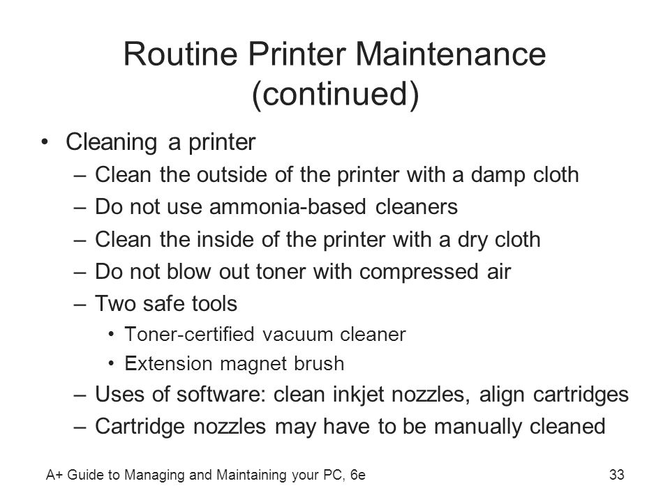 A+ Guide to Managing and Maintaining your PC, 6e33 Routine Printer Maintenance (continued) Cleaning a printer –Clean the outside of the printer with a