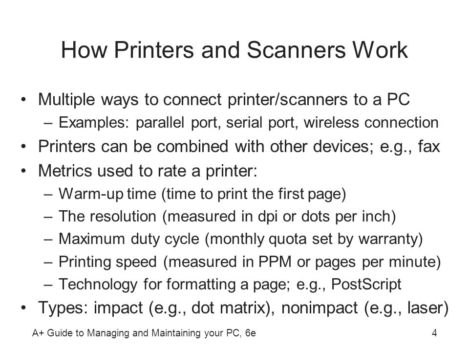 A+ Guide to Managing and Maintaining your PC, 6e4 How Printers and Scanners Work Multiple ways to connect printer/scanners to a PC –Examples: parallel