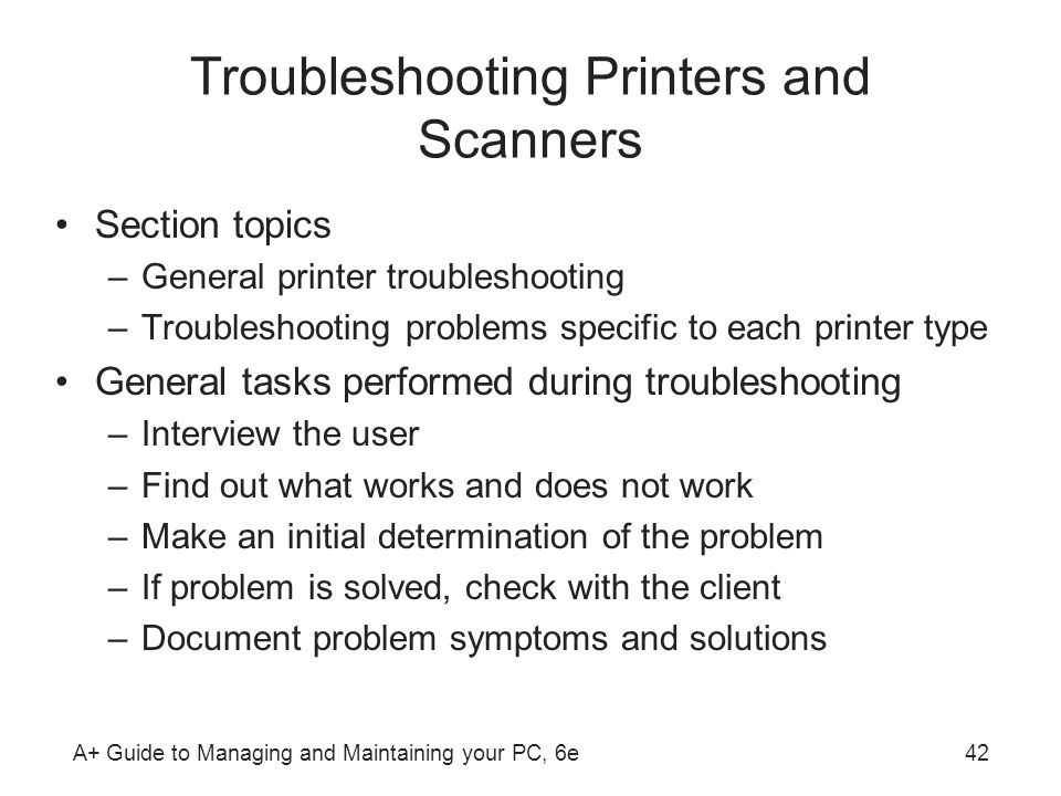 A+ Guide to Managing and Maintaining your PC, 6e42 Troubleshooting Printers and Scanners Section topics –General printer troubleshooting –Troubleshoot