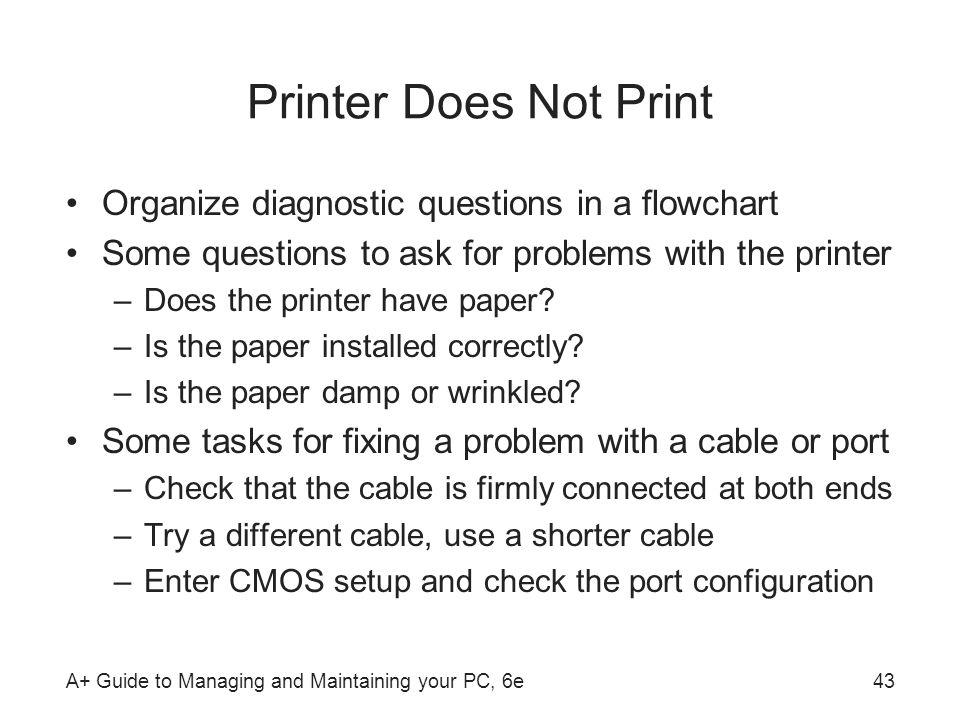 A+ Guide to Managing and Maintaining your PC, 6e43 Printer Does Not Print Organize diagnostic questions in a flowchart Some questions to ask for probl