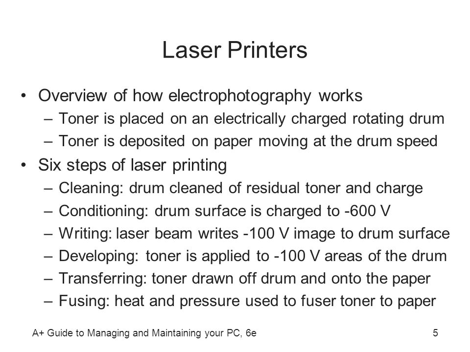 A+ Guide to Managing and Maintaining your PC, 6e5 Laser Printers Overview of how electrophotography works –Toner is placed on an electrically charged