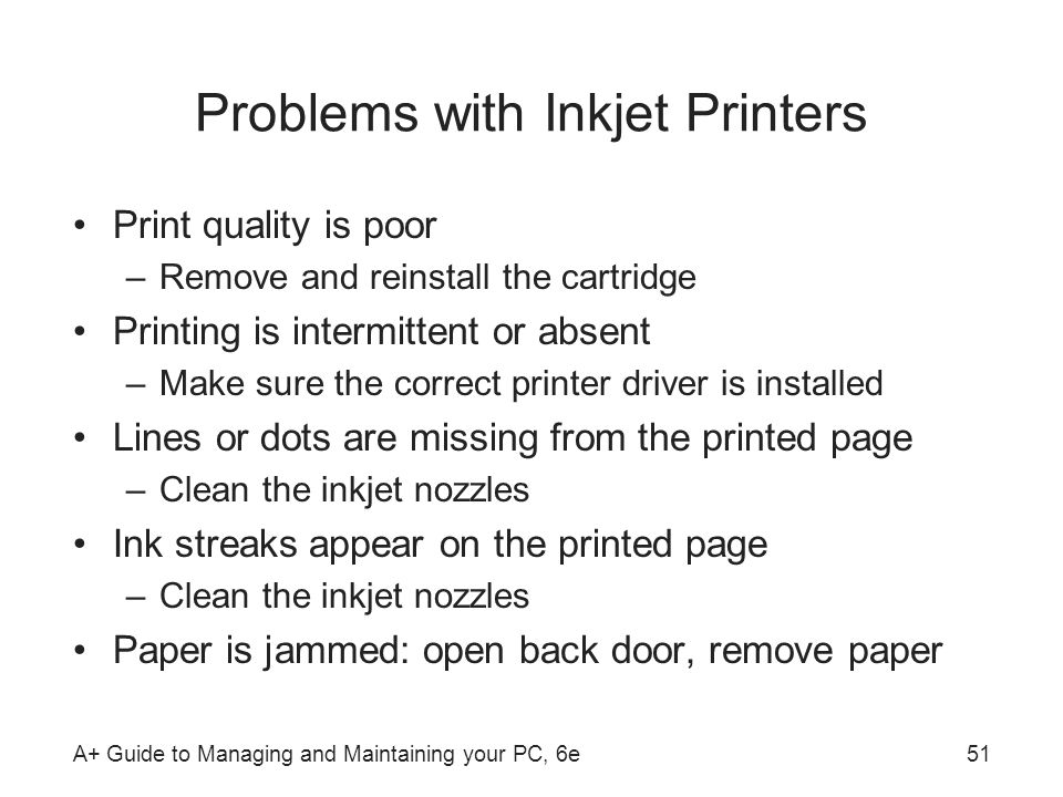 A+ Guide to Managing and Maintaining your PC, 6e51 Problems with Inkjet Printers Print quality is poor –Remove and reinstall the cartridge Printing is