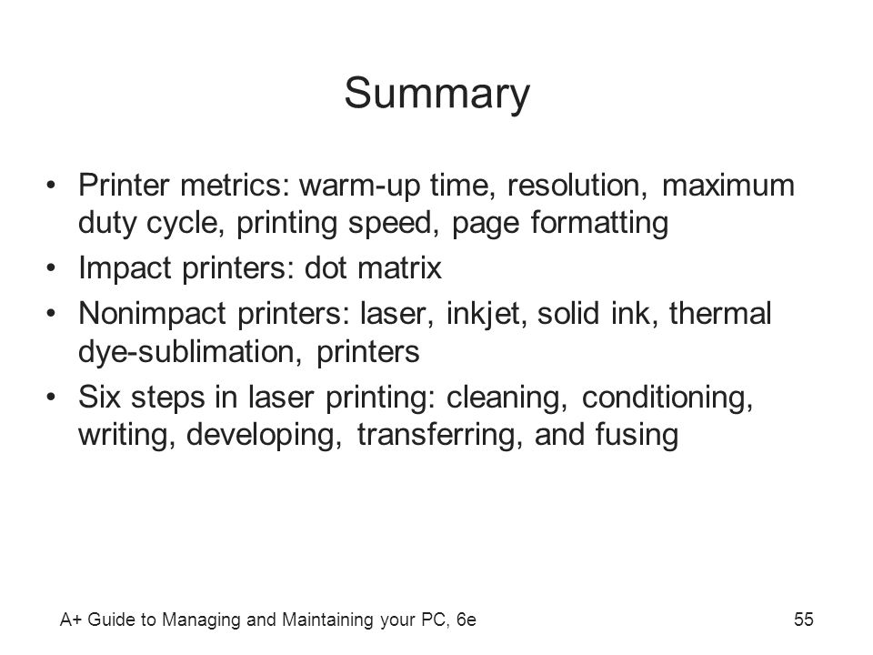 A+ Guide to Managing and Maintaining your PC, 6e55 Summary Printer metrics: warm-up time, resolution, maximum duty cycle, printing speed, page formatt