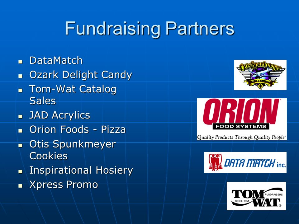 Fundraising Partners DataMatch DataMatch Ozark Delight Candy Ozark Delight Candy Tom-Wat Catalog Sales Tom-Wat Catalog Sales JAD Acrylics JAD Acrylics Orion Foods - Pizza Orion Foods - Pizza Otis Spunkmeyer Cookies Otis Spunkmeyer Cookies Inspirational Hosiery Inspirational Hosiery Xpress Promo Xpress Promo