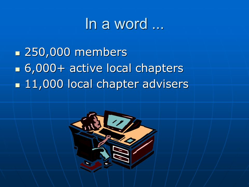In a word... 250,000 members 250,000 members 6,000+ active local chapters 6,000+ active local chapters 11,000 local chapter advisers 11,000 local chap