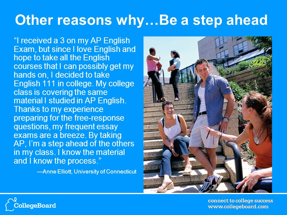 Other reasons why…Be a step ahead I received a 3 on my AP English Exam, but since I love English and hope to take all the English courses that I can possibly get my hands on, I decided to take English 111 in college.