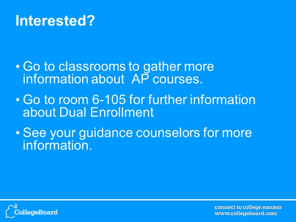 Interested. Go to classrooms to gather more information about AP courses.