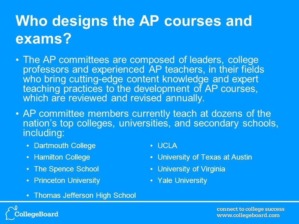 Who designs the AP courses and exams? The AP committees are composed of leaders, college professors and experienced AP teachers, in their fields who b