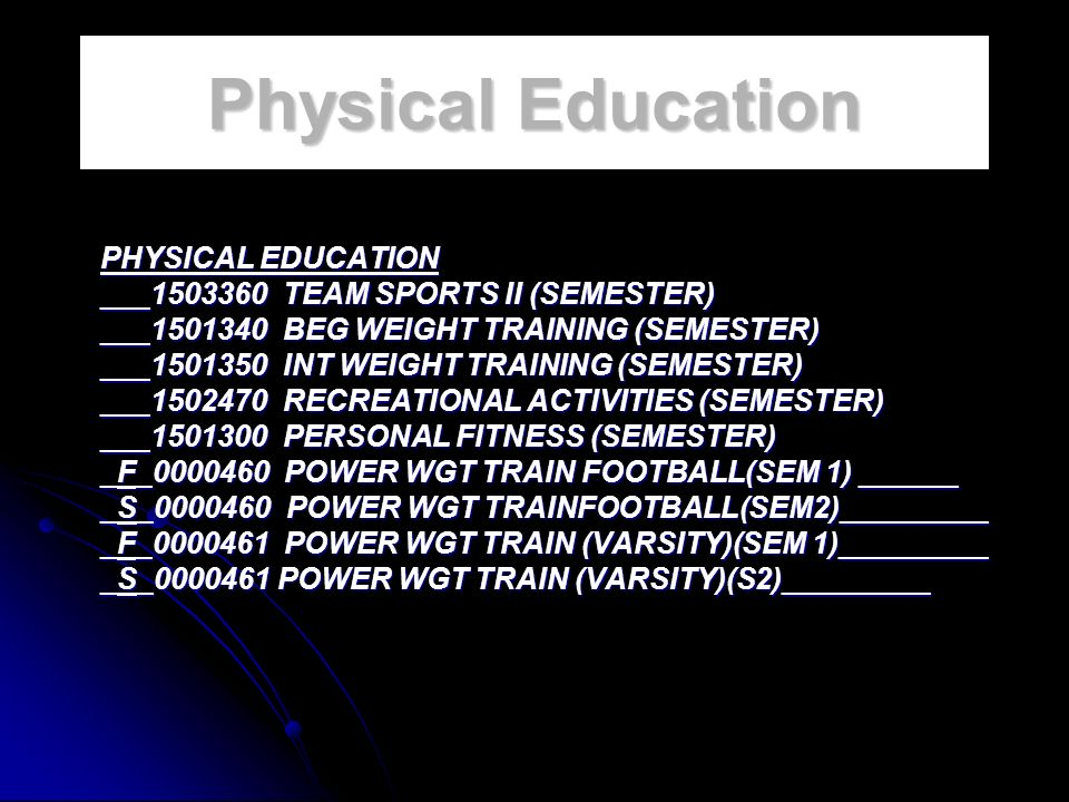 Physical Education PHYSICAL EDUCATION ___1503360 TEAM SPORTS II (SEMESTER) ___1501340 BEG WEIGHT TRAINING (SEMESTER) ___1501350 INT WEIGHT TRAINING (SEMESTER) ___1502470 RECREATIONAL ACTIVITIES (SEMESTER) ___1501300 PERSONAL FITNESS (SEMESTER) _F_0000460 POWER WGT TRAIN FOOTBALL(SEM 1) ______ _S_0000460 POWER WGT TRAINFOOTBALL(SEM2)_________ _F_0000461 POWER WGT TRAIN (VARSITY)(SEM 1)_________ _S_0000461 POWER WGT TRAIN (VARSITY)(S2)_________