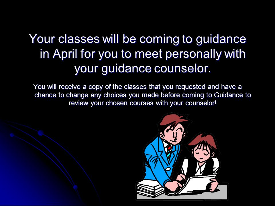 Your classes will be coming to guidance in April for you to meet personally with your guidance counselor.