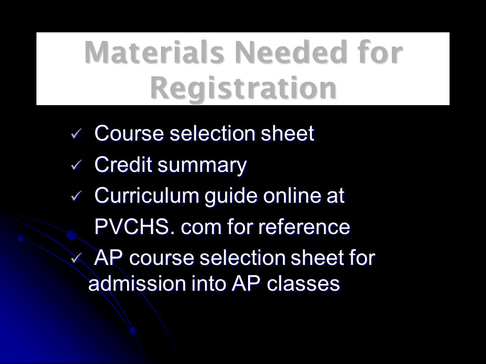 Materials Needed for Registration Course selection sheet Course selection sheet Credit summary Credit summary Curriculum guide online at Curriculum guide online at PVCHS.