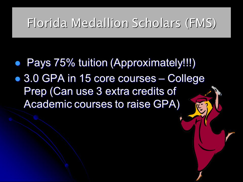 Florida Medallion Scholars (FMS) Pays 75% tuition (Approximately!!!) Pays 75% tuition (Approximately!!!) 3.0 GPA in 15 core courses – College Prep (Can use 3 extra credits of Academic courses to raise GPA) 3.0 GPA in 15 core courses – College Prep (Can use 3 extra credits of Academic courses to raise GPA)