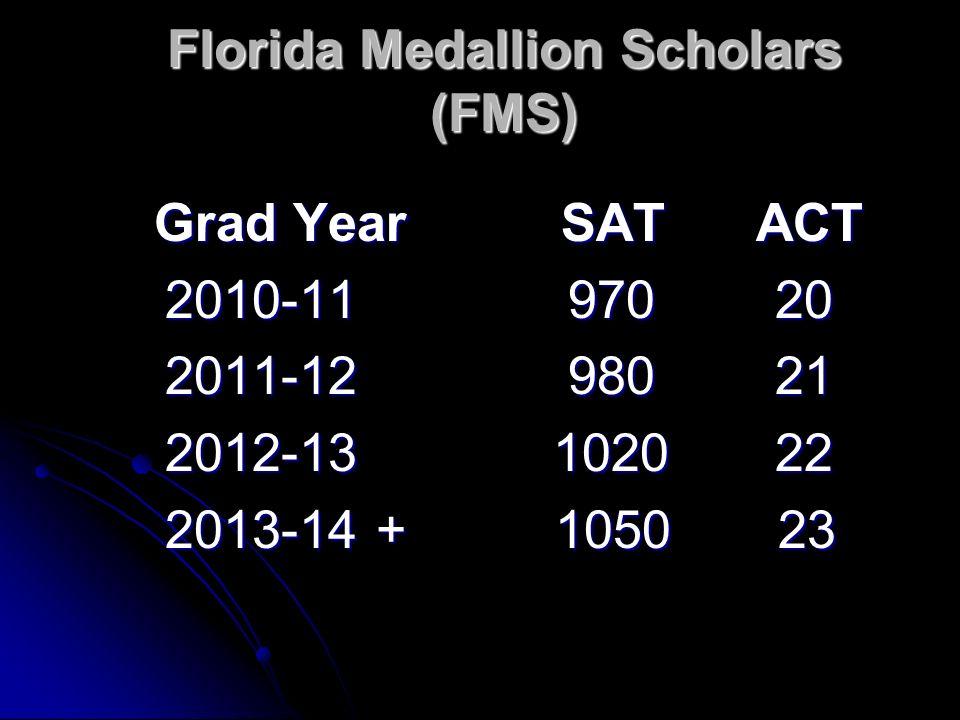 Florida Medallion Scholars (FMS) Grad Year SAT ACT Grad Year SAT ACT 2010-11 970 20 2010-11 970 20 2011-12 980 21 2011-12 980 21 2012-13 1020 22 2012-