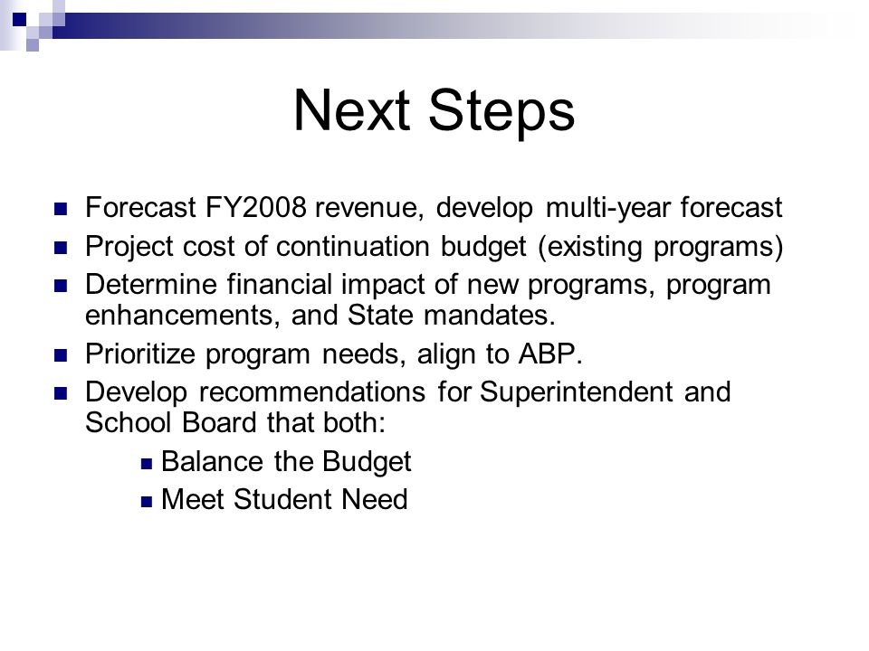 Next Steps Forecast FY2008 revenue, develop multi-year forecast Project cost of continuation budget (existing programs) Determine financial impact of new programs, program enhancements, and State mandates.