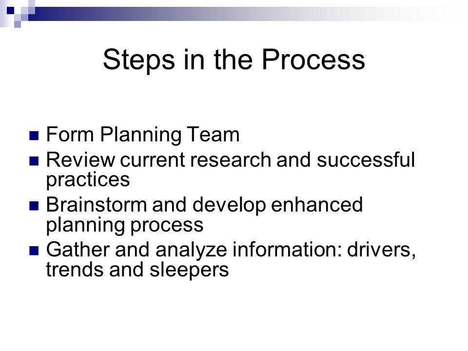 Steps in the Process Form Planning Team Review current research and successful practices Brainstorm and develop enhanced planning process Gather and a