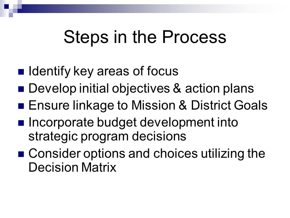 Steps in the Process Identify key areas of focus Develop initial objectives & action plans Ensure linkage to Mission & District Goals Incorporate budget development into strategic program decisions Consider options and choices utilizing the Decision Matrix