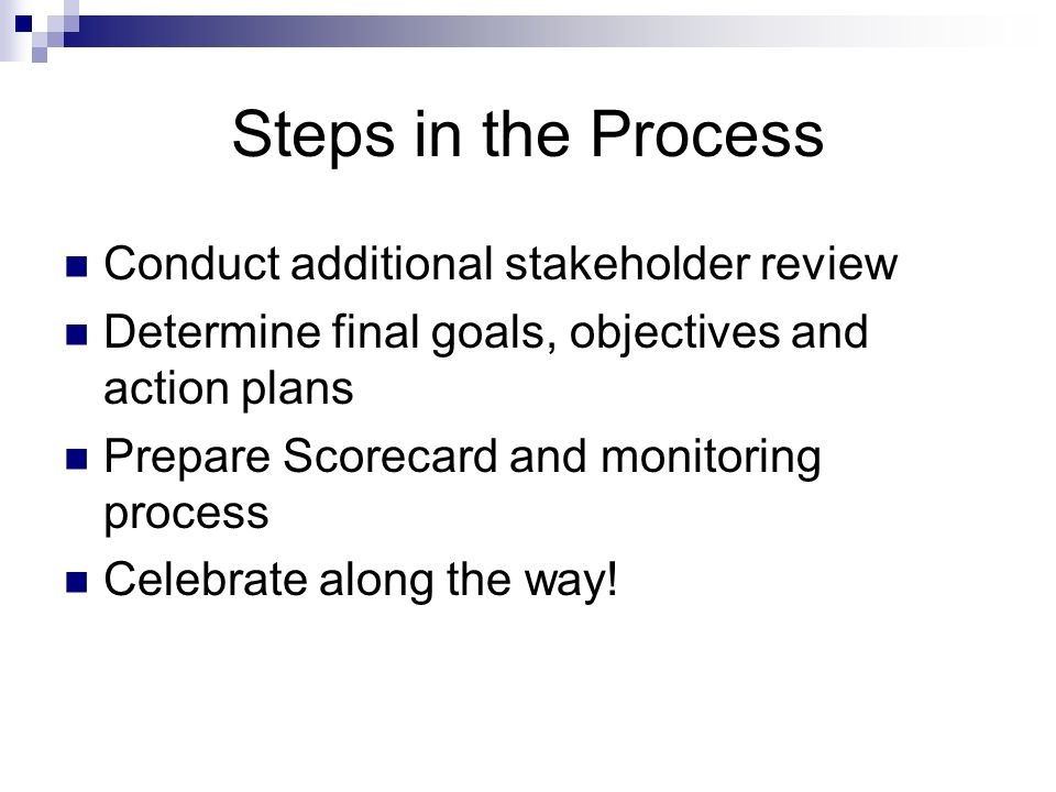 Steps in the Process Conduct additional stakeholder review Determine final goals, objectives and action plans Prepare Scorecard and monitoring process Celebrate along the way!