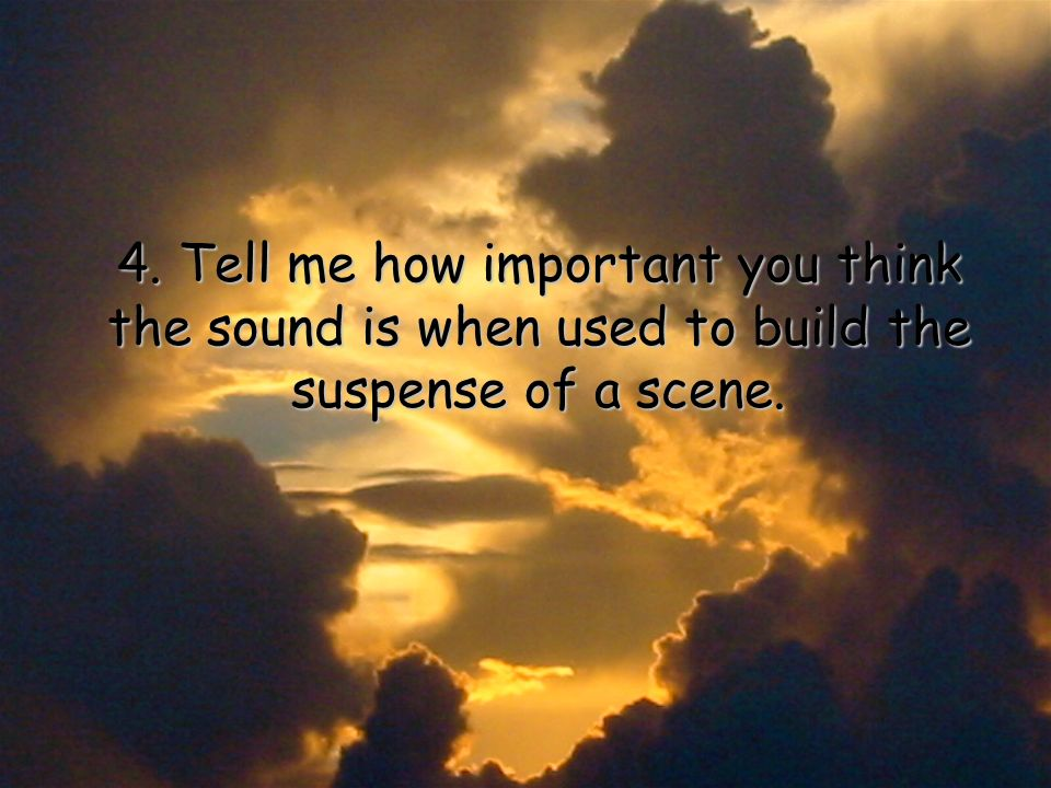 4. Tell me how important you think the sound is when used to build the suspense of a scene.
