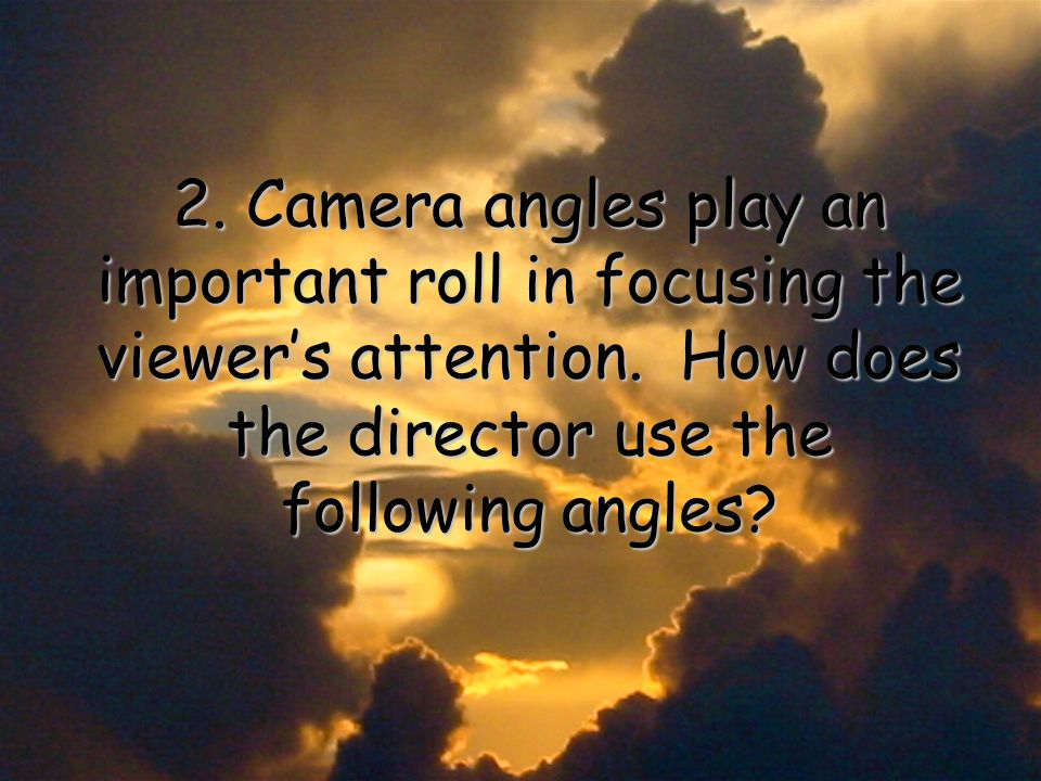 2. Camera angles play an important roll in focusing the viewers attention.