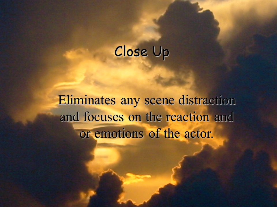 Close Up Eliminates any scene distraction and focuses on the reaction and or emotions of the actor.