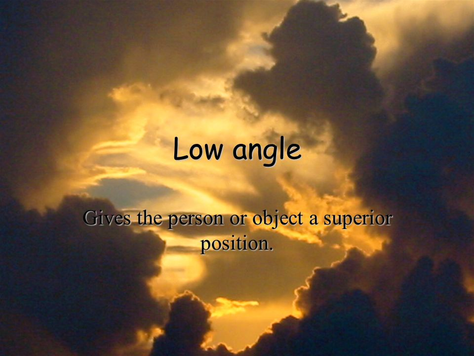 Low angle Gives the person or object a superior position.