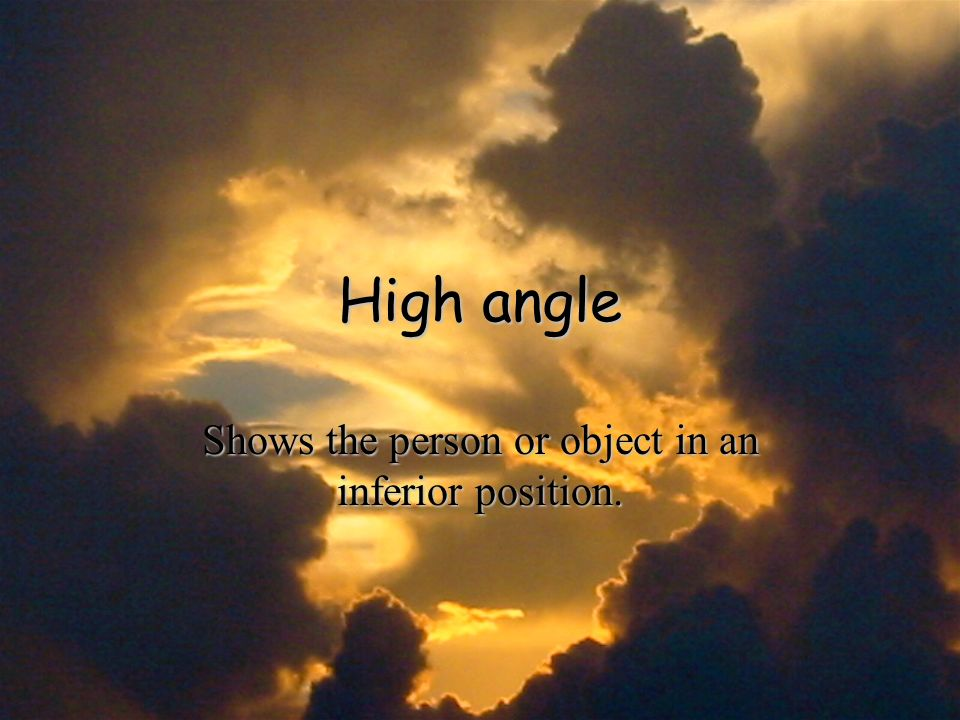High angle Shows the person or object in an inferior position.