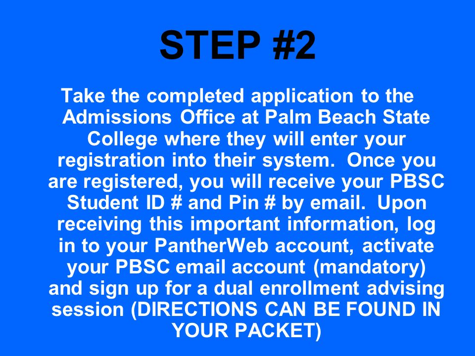 STEP #2 Take the completed application to the Admissions Office at Palm Beach State College where they will enter your registration into their system.