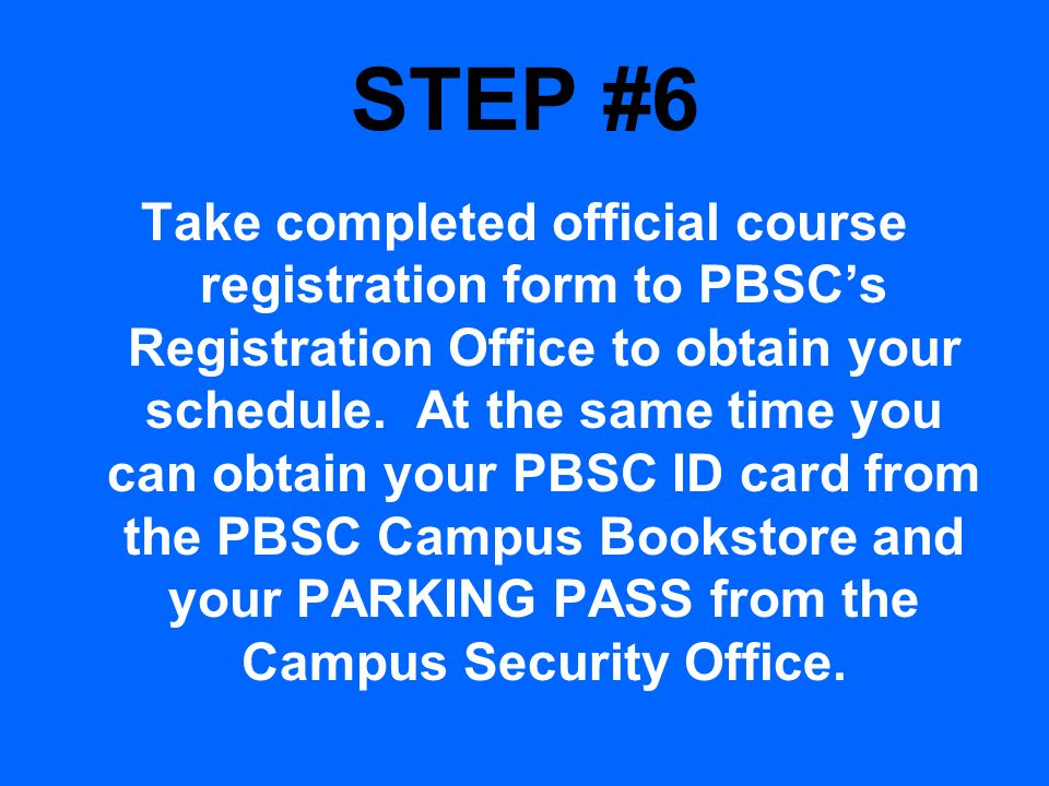 STEP #6 Take completed official course registration form to PBSCs Registration Office to obtain your schedule. At the same time you can obtain your PB
