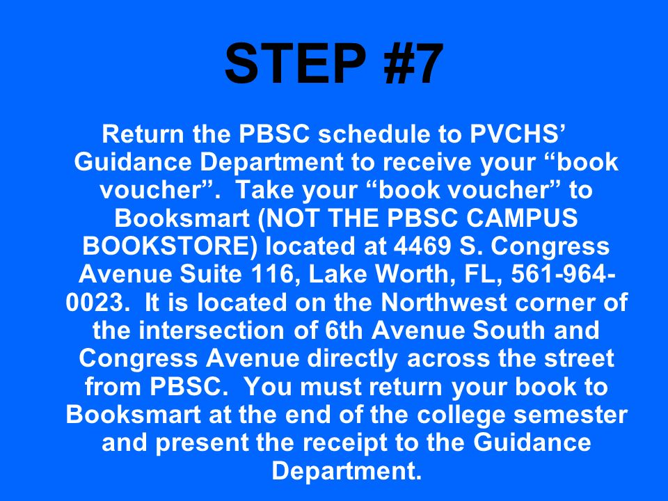 STEP #7 Return the PBSC schedule to PVCHS Guidance Department to receive your book voucher. Take your book voucher to Booksmart (NOT THE PBSC CAMPUS B
