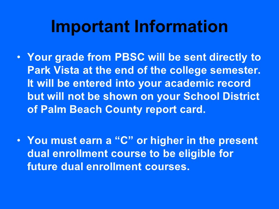 Important Information Your grade from PBSC will be sent directly to Park Vista at the end of the college semester. It will be entered into your academ