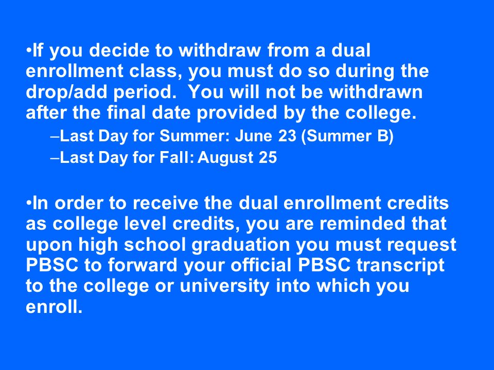 If you decide to withdraw from a dual enrollment class, you must do so during the drop/add period. You will not be withdrawn after the final date prov