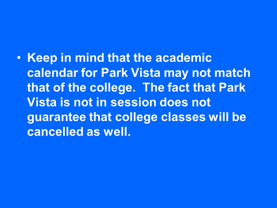 Keep in mind that the academic calendar for Park Vista may not match that of the college. The fact that Park Vista is not in session does not guarante