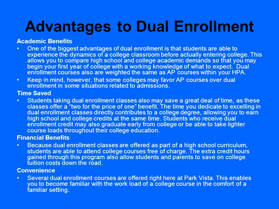 Advantages to Dual Enrollment Academic Benefits One of the biggest advantages of dual enrollment is that students are able to experience the dynamics
