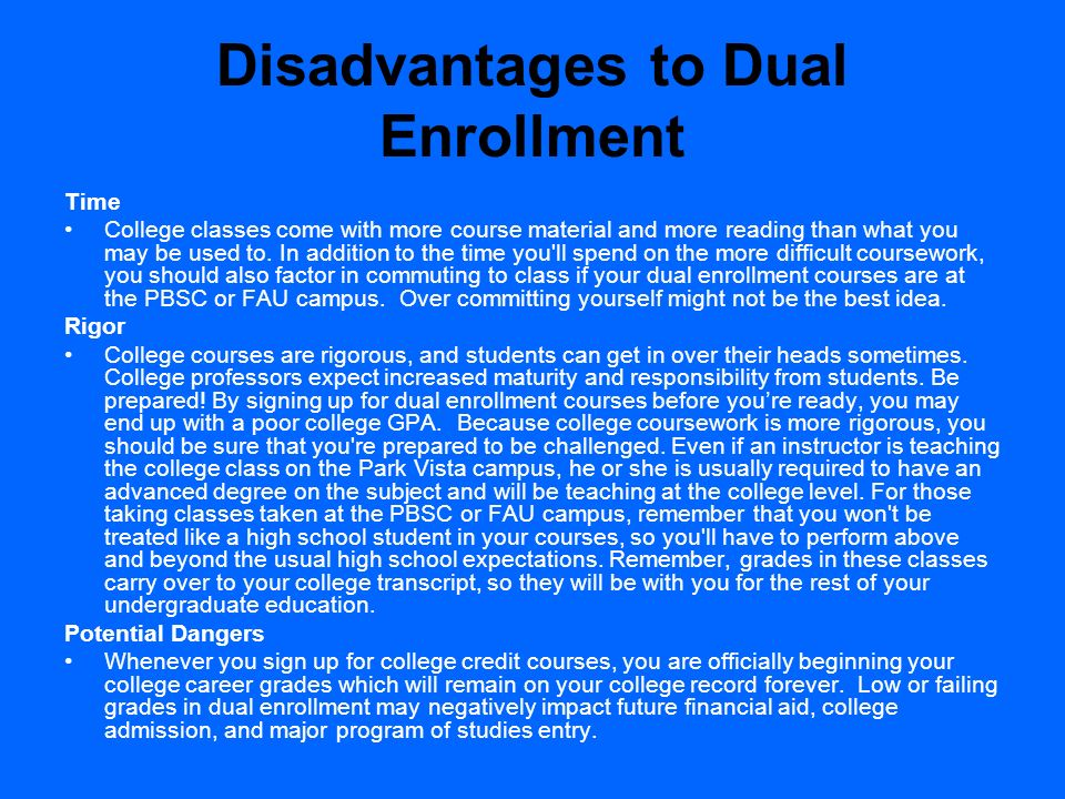 Disadvantages to Dual Enrollment Time College classes come with more course material and more reading than what you may be used to. In addition to the
