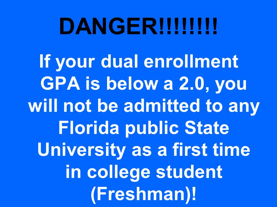 DANGER!!!!!!!! If your dual enrollment GPA is below a 2.0, you will not be admitted to any Florida public State University as a first time in college
