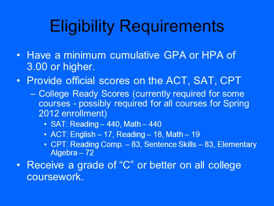 Eligibility Requirements Have a minimum cumulative GPA or HPA of 3.00 or higher. Provide official scores on the ACT, SAT, CPT –College Ready Scores (c