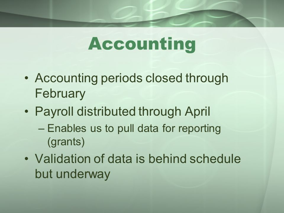 Accounting Accounting periods closed through February Payroll distributed through April –Enables us to pull data for reporting (grants) Validation of