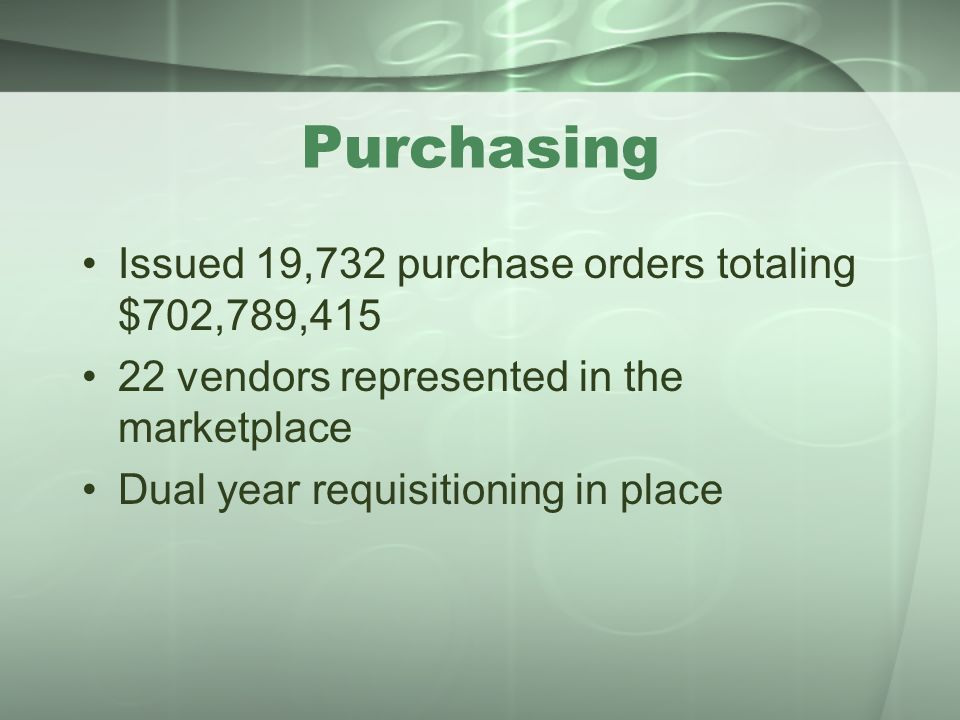 Purchasing Issued 19,732 purchase orders totaling $702,789,415 22 vendors represented in the marketplace Dual year requisitioning in place