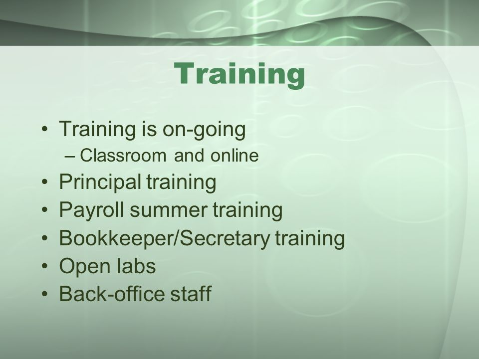 Training Training is on-going –Classroom and online Principal training Payroll summer training Bookkeeper/Secretary training Open labs Back-office sta