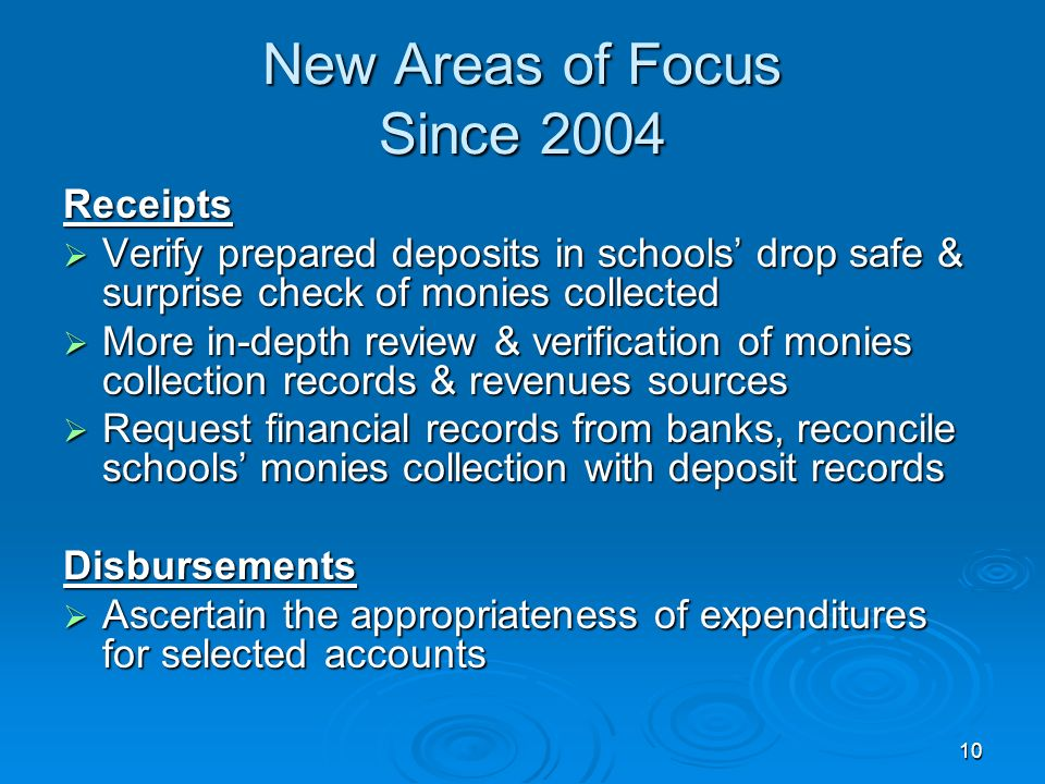 10 New Areas of Focus Since 2004 Receipts Verify prepared deposits in schools drop safe & surprise check of monies collected Verify prepared deposits in schools drop safe & surprise check of monies collected More in-depth review & verification of monies collection records & revenues sources More in-depth review & verification of monies collection records & revenues sources Request financial records from banks, reconcile schools monies collection with deposit records Request financial records from banks, reconcile schools monies collection with deposit recordsDisbursements Ascertain the appropriateness of expenditures for selected accounts Ascertain the appropriateness of expenditures for selected accounts